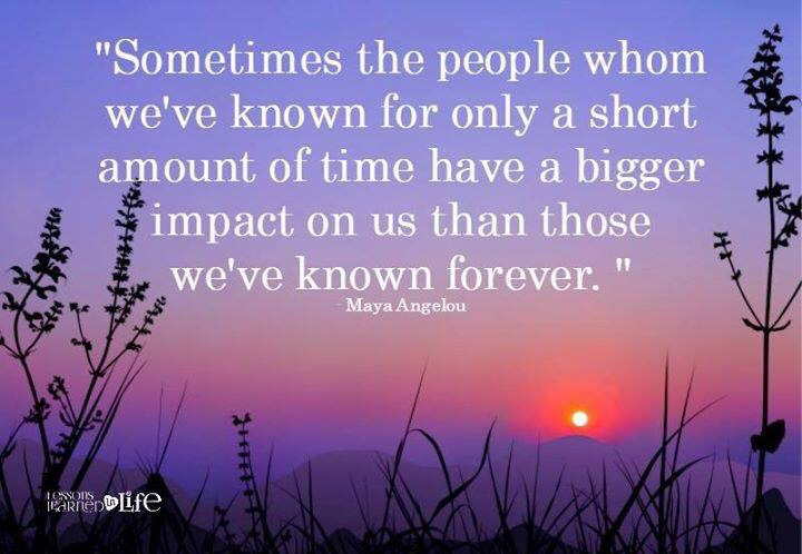 Sometimes the people whom weve known for only a short time have a bigger impact on us than those we known forever